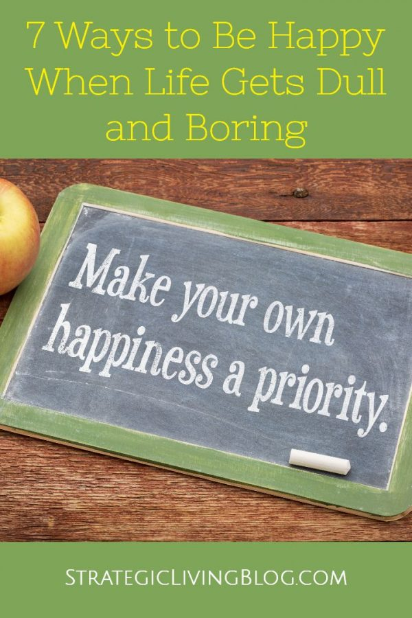 7 Ways to Be Happy When Life Gets Dull and Boring | Strategic Living Blog